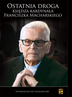 Ostatnia droga Księdza Kardynała Franciszka Macharskiego