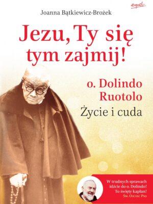 Jezu, Ty się tym zajmij! Życie i cuda o. Dolindo Ruotolo