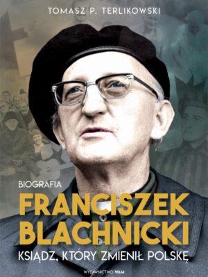 Franciszek Blachnicki. Ksiądz, który zmienił Polskę