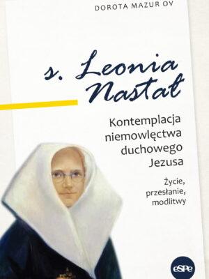 s. Leonia Nastał. Kontemplacja niemowlęctwa duchowego Jezusa. Życie, przesłanie, modlitwy