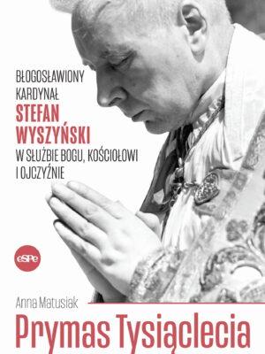 Prymas Tysiąclecia. Błogosławiony Kardynał Stefan Wyszyński w służbie Bogu, Kościołowi i ojczyźnie