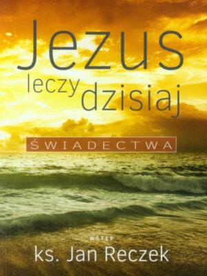 Jezus leczy dzisiaj. Świadectwa