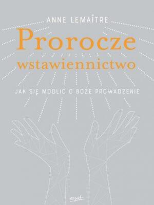 Prorocze wstawiennictwo. Jak się modlić o Boże prowadzenie