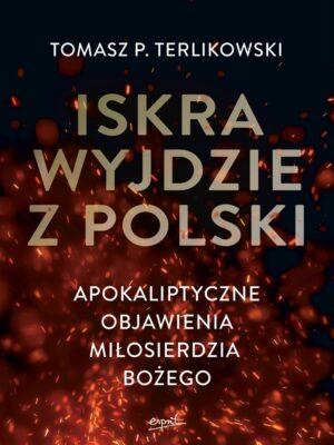 Iskra wyjdzie z Polski Apokaliptyczne objawienia Miłosierdzia Bożego