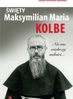 Święty Maksymilian Maria Kolbe. Nie ma większej miłości